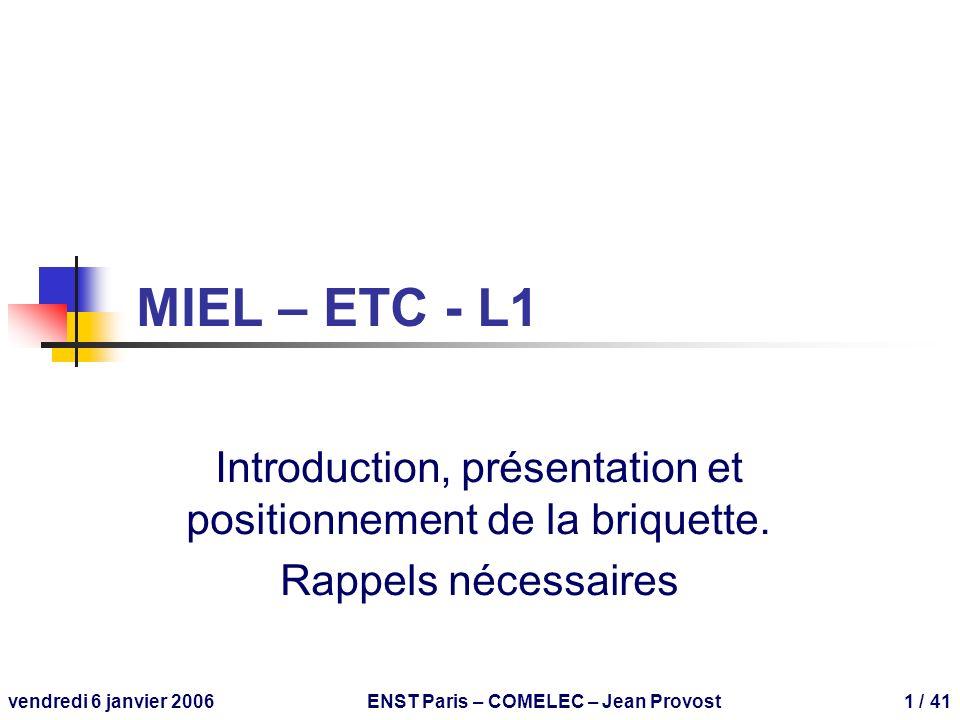 vendredi 6 janvier 2006ENST Paris – COMELEC – Jean Provost1 / 41 MIEL – ETC - L1 Introduction, présentation et positionnement de la briquette. Rappels