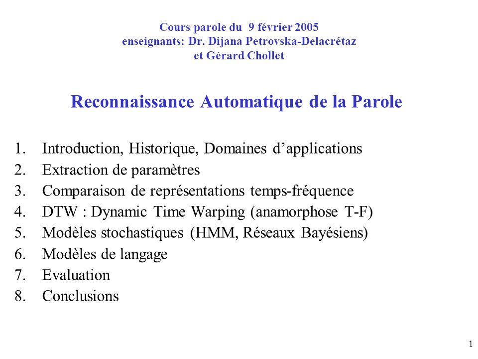 2 1.Introduction à la Reconnaissance Automatique de la Parole Reconnaissance Automatique de la Parole = processus qui associe un signal de parole à une forme daction (transcription, commande, « compréhension »,…) Commande = le signal de parole déclenche une action (vocabulaire limité) Dictée vocale = tâche de transcription orthographique (vocabulaire illimité !?) « Compréhension » et dialogue = la machine devrait se comporter comme un humain (test de Turing : http://fr.wikipedia.org/wiki/Test_de_Turing ).
