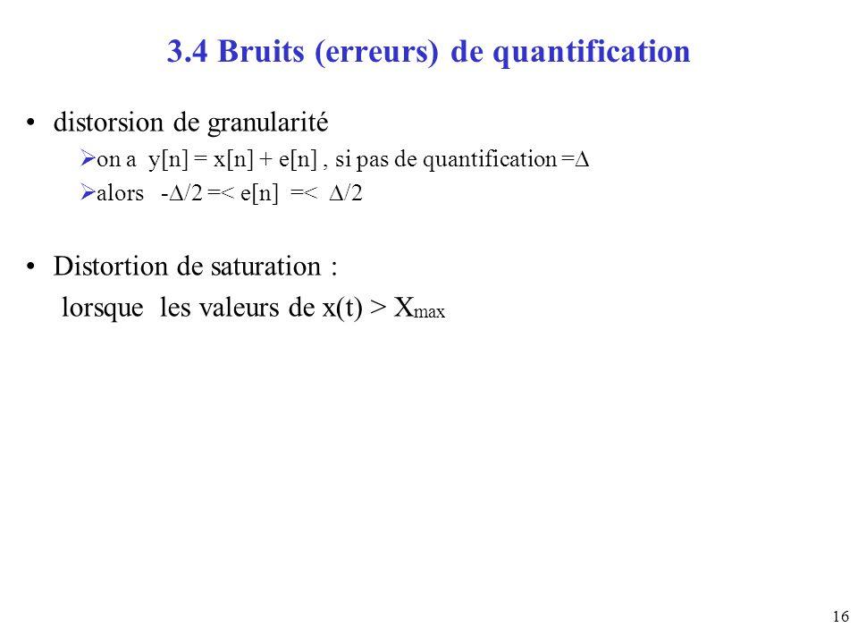 16 3.4 Bruits (erreurs) de quantification distorsion de granularité on a y[n] = x[n] + e[n], si pas de quantification = alors - /2 =< e[n] =< /2 Disto