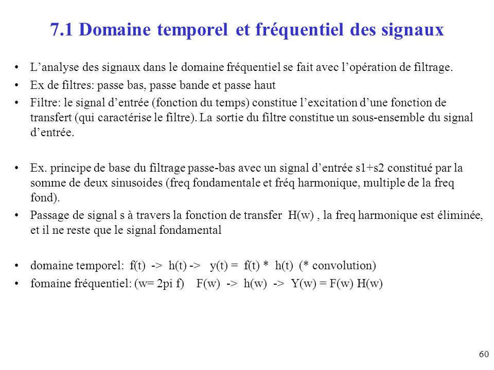 60 7.1 Domaine temporel et fréquentiel des signaux Lanalyse des signaux dans le domaine fréquentiel se fait avec lopération de filtrage. Ex de filtres