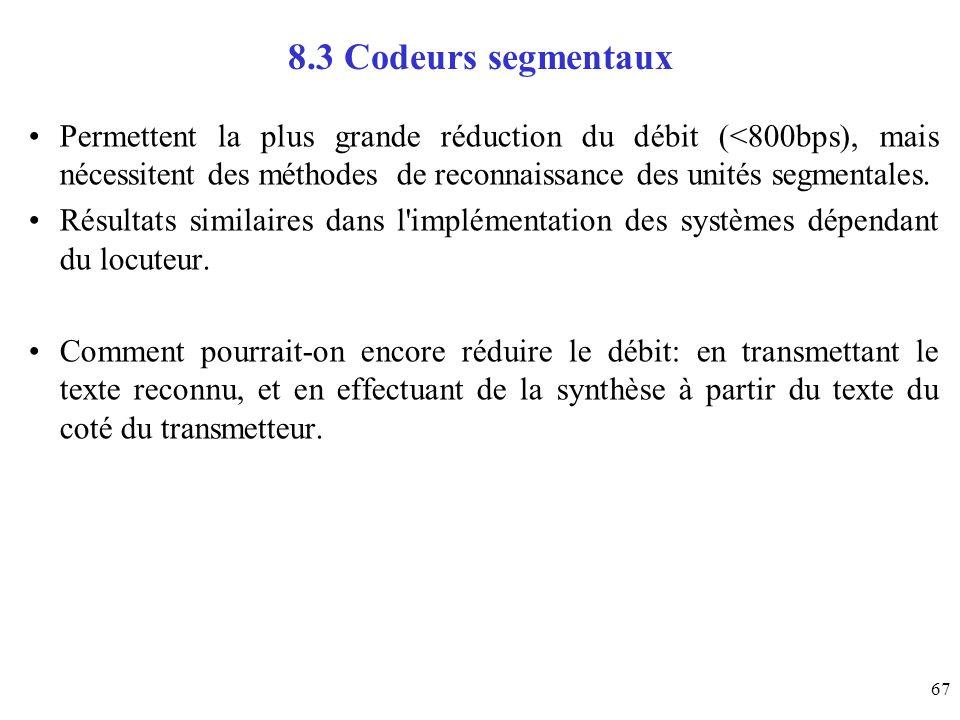 67 8.3 Codeurs segmentaux Permettent la plus grande réduction du débit (<800bps), mais nécessitent des méthodes de reconnaissance des unités segmental