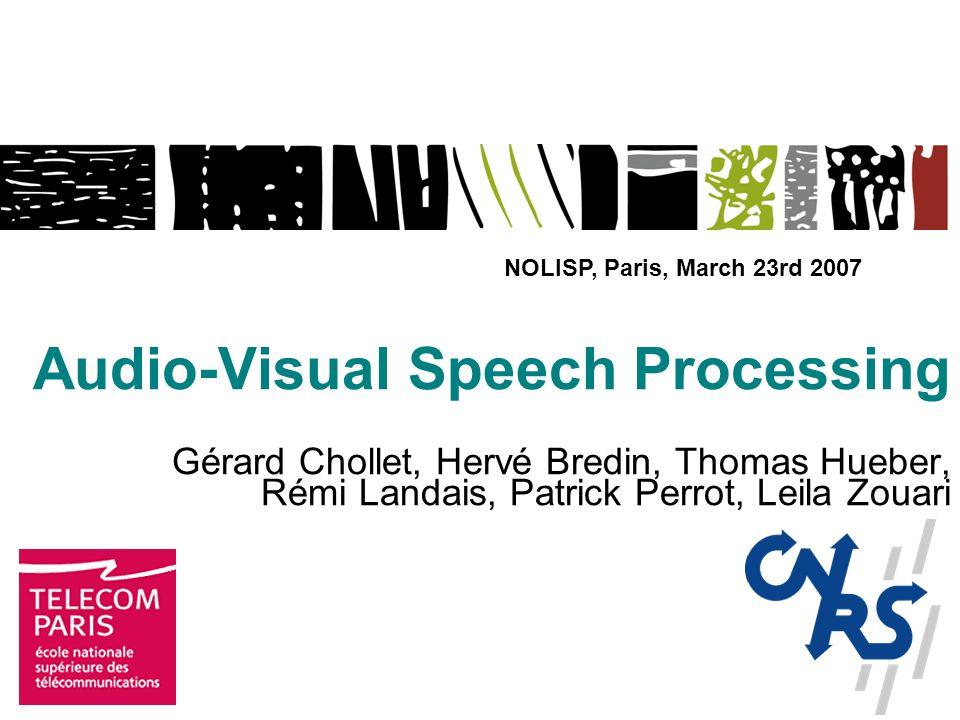 Audio-Visual Speech Processing Gérard Chollet, Hervé Bredin, Thomas Hueber, Rémi Landais, Patrick Perrot, Leila Zouari NOLISP, Paris, March 23rd 2007