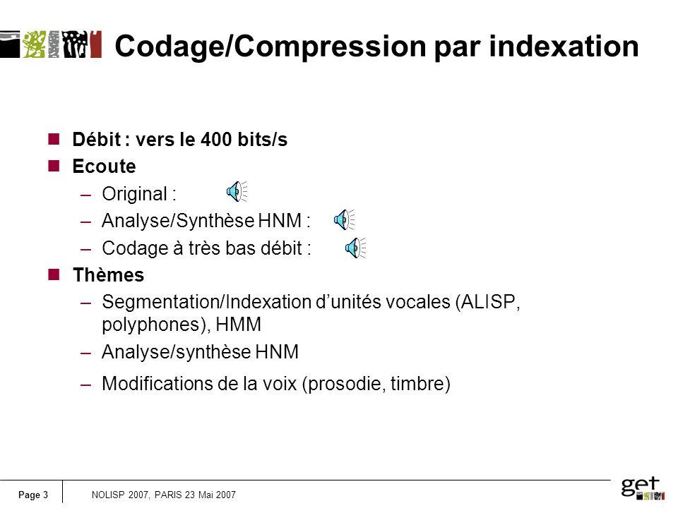 Page 3NOLISP 2007, PARIS 23 Mai 2007 Codage/Compression par indexation nDébit : vers le 400 bits/s nEcoute –Original : –Analyse/Synthèse HNM : –Codage à très bas débit : nThèmes –Segmentation/Indexation dunités vocales (ALISP, polyphones), HMM –Analyse/synthèse HNM –Modifications de la voix (prosodie, timbre)