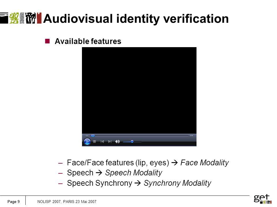 Page 9NOLISP 2007, PARIS 23 Mai 2007 Audiovisual identity verification nAvailable features –Face/Face features (lip, eyes) Face Modality –Speech Speech Modality –Speech Synchrony Synchrony Modality