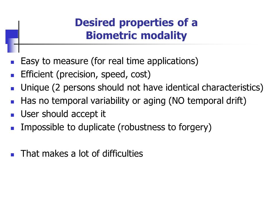 Desired properties of a Biometric modality Easy to measure (for real time applications) Efficient (precision, speed, cost) Unique (2 persons should no