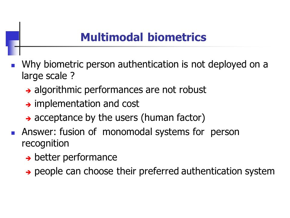 Multimodal biometrics Why biometric person authentication is not deployed on a large scale ? algorithmic performances are not robust implementation an