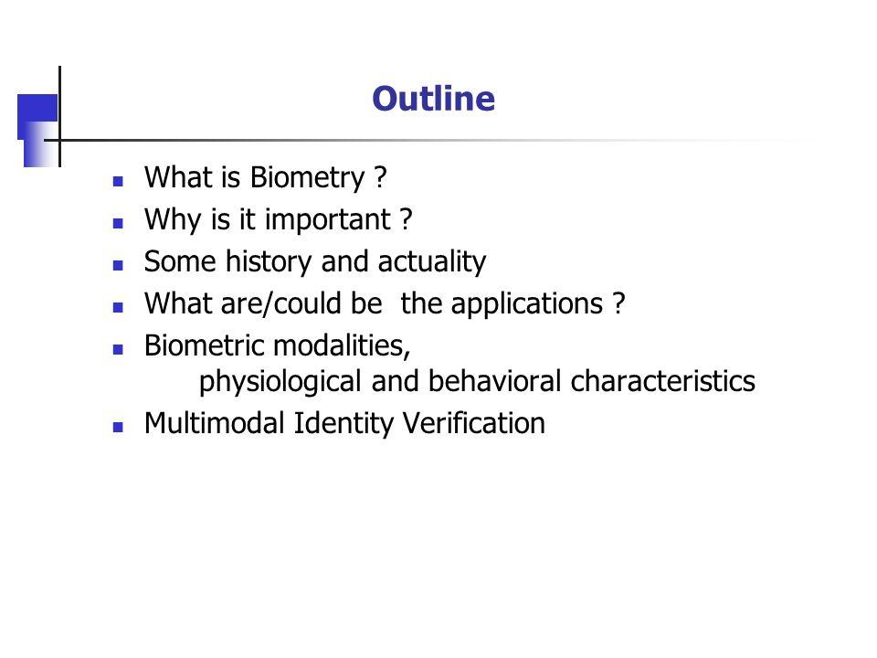 Physiological Biometric Modalities Face (visible light, infra-red, thermogram, 3D, …) Fingerprint Retinal scan, Iris Hand geometry, Veins, Palmprint Ear shape, Genetic code...