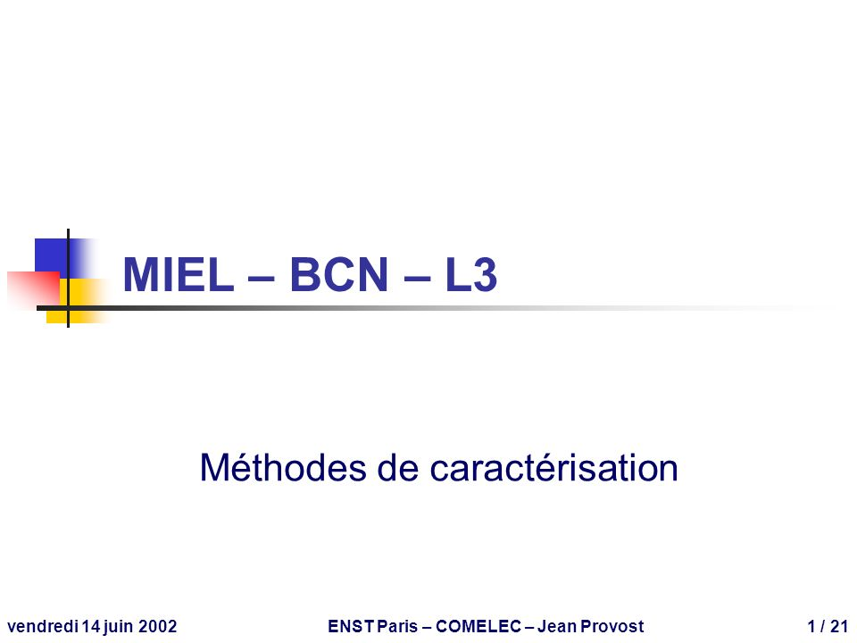 vendredi 14 juin 2002ENST Paris – COMELEC – Jean Provost1 / 21 MIEL – BCN – L3 Méthodes de caractérisation