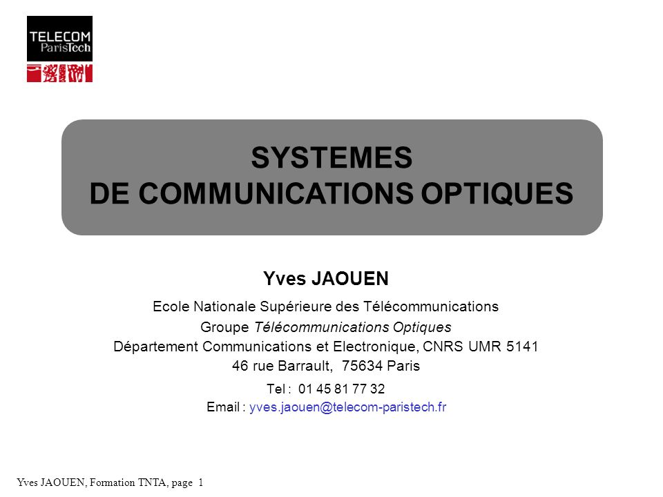 Yves JAOUEN, Formation TNTA, page 2 Principes généraux Accroissement des fréquences porteuses - Domaine radiofréquence = 37 cm f = 800 MHz - Domaine millimétrique = 1 cm f = 30 GHz - Domaine optique = 1 µm f = 300 THz Débits - Domaine radiofréquence f = 1 GHz B = qques 100 Mb/s - Domaine optique f = 300 THz f = qques Tb/s Support de propagation - Espace libre Spectre radioélectrique limité (< 100 GHz) - Guides donde métalliques < 100 dB/km pour f ~1 GHz ( ~ 30 cm ) - Domaine optique < 1 dB/km pour ~1 µm