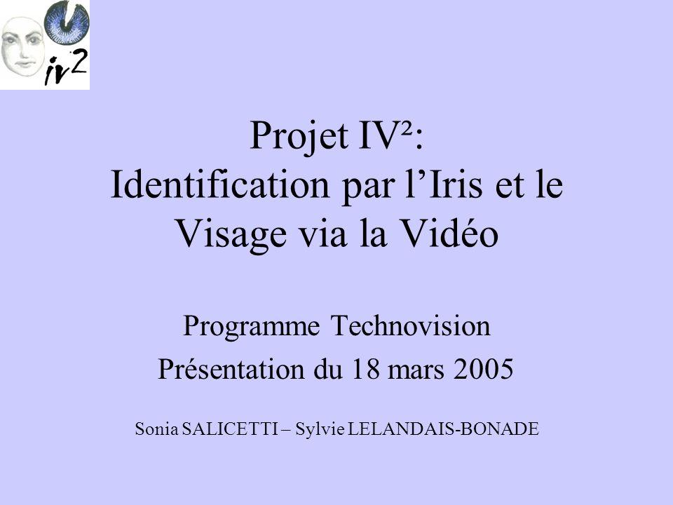 Projet IV²: Identification par lIris et le Visage via la Vidéo Programme Technovision Présentation du 18 mars 2005 Sonia SALICETTI – Sylvie LELANDAIS-BONADE