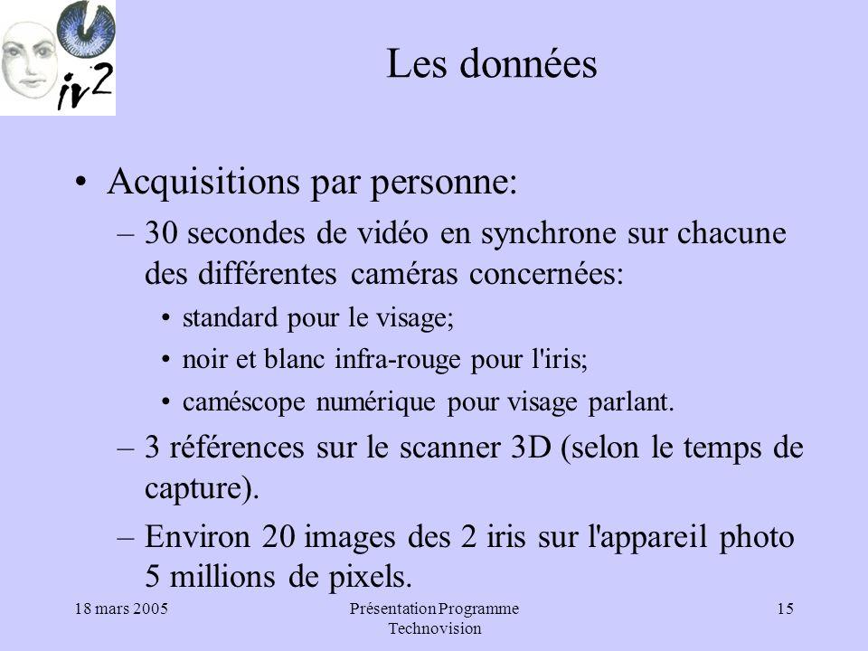18 mars 2005Présentation Programme Technovision 15 Les données Acquisitions par personne: –30 secondes de vidéo en synchrone sur chacune des différentes caméras concernées: standard pour le visage; noir et blanc infra-rouge pour l iris; caméscope numérique pour visage parlant.