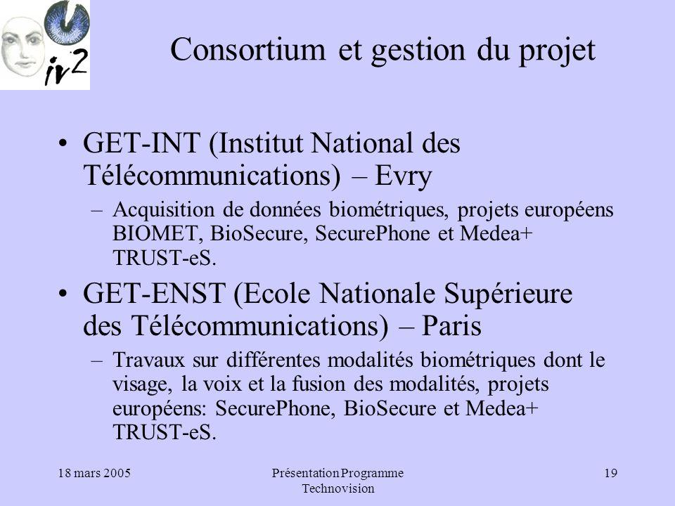 18 mars 2005Présentation Programme Technovision 19 Consortium et gestion du projet GET-INT (Institut National des Télécommunications) – Evry –Acquisition de données biométriques, projets européens BIOMET, BioSecure, SecurePhone et Medea+ TRUST-eS.
