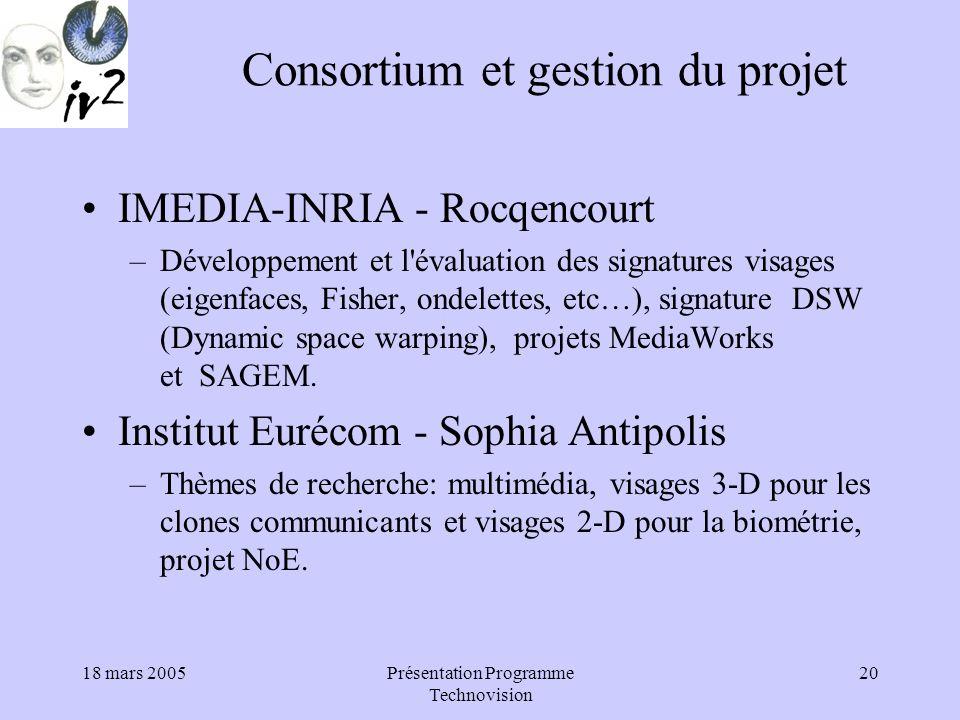 18 mars 2005Présentation Programme Technovision 20 Consortium et gestion du projet IMEDIA-INRIA - Rocqencourt –Développement et l évaluation des signatures visages (eigenfaces, Fisher, ondelettes, etc…), signature DSW (Dynamic space warping), projets MediaWorks et SAGEM.