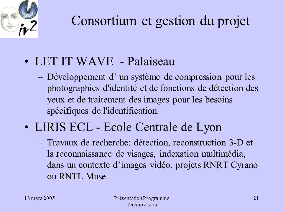 18 mars 2005Présentation Programme Technovision 21 Consortium et gestion du projet LET IT WAVE - Palaiseau –Développement d un système de compression pour les photographies d identité et de fonctions de détection des yeux et de traitement des images pour les besoins spécifiques de l identification.