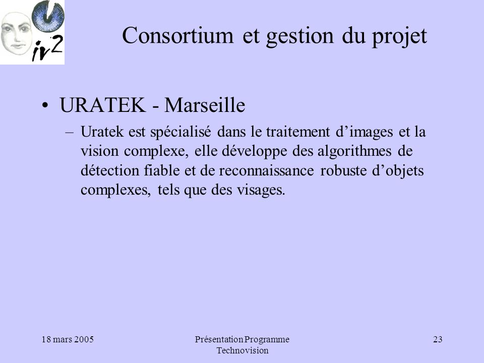 18 mars 2005Présentation Programme Technovision 23 Consortium et gestion du projet URATEK - Marseille –Uratek est spécialisé dans le traitement dimages et la vision complexe, elle développe des algorithmes de détection fiable et de reconnaissance robuste dobjets complexes, tels que des visages.