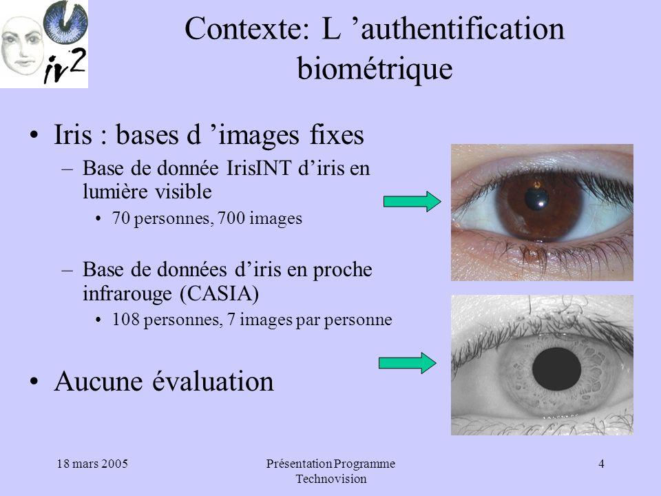 18 mars 2005Présentation Programme Technovision 5 Contexte: L authentification biométrique Visage 2D : –Base de données FERET 1200 personnes –Bases de données : YALE, ORL, MIT Peu de sujets –Bases de données audiovisuelles : BANCA,XM2VTS, M2VTS, BT-DAVID, BIOMET Évaluations sur images fixes : –AVBPA 2003 sur XM2VTS –ICBA/ICPR 2004 sur BANCA
