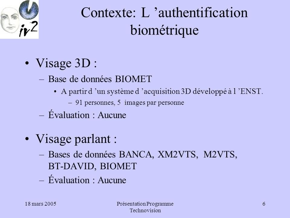 18 mars 2005Présentation Programme Technovision 6 Contexte: L authentification biométrique Visage 3D : –Base de données BIOMET A partir d un système d acquisition 3D développé à l ENST.