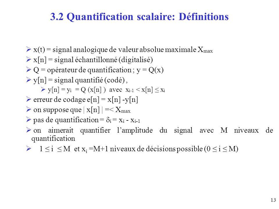 13 3.2 Quantification scalaire: Définitions x(t) = signal analogique de valeur absolue maximale X max x[n] = signal échantillonné (digitalisé) Q = opérateur de quantification ; y = Q(x) y[n] = signal quantifié (codé), y[n] = y i = Q (x[n] ) avec x i-1 < x[n] x i erreur de codage e[n] = x[n] -y[n] on suppose que | x[n] | =< X max pas de quantification = i = x i - x i-1 on aimerait quantifier lamplitude du signal avec M niveaux de quantification 1 i M et x i =M+1 niveaux de décisions possible (0 i M)
