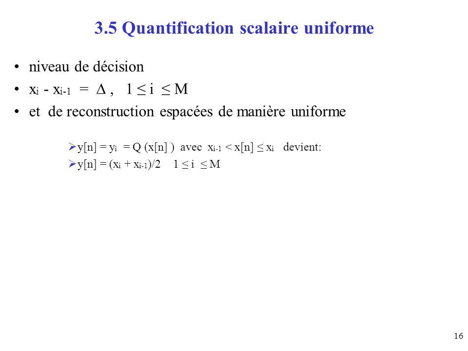16 3.5 Quantification scalaire uniforme niveau de décision x i - x i-1 =, 1 i M et de reconstruction espacées de manière uniforme y[n] = y i = Q (x[n] ) avec x i-1 < x[n] x i devient: y[n] = (x i + x i-1 )/2 1 i M