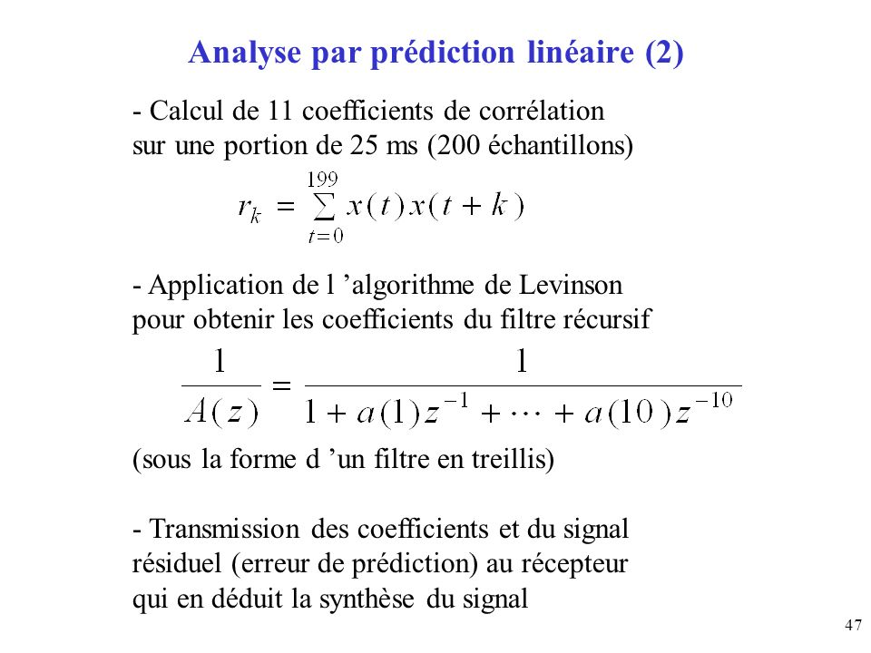 47 Analyse par prédiction linéaire (2) - Calcul de 11 coefficients de corrélation sur une portion de 25 ms (200 échantillons) - Application de l algor