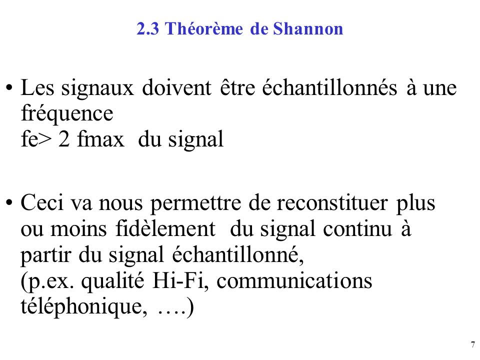 7 2.3 Théorème de Shannon Les signaux doivent être échantillonnés à une fréquence fe> 2 fmax du signal Ceci va nous permettre de reconstituer plus ou