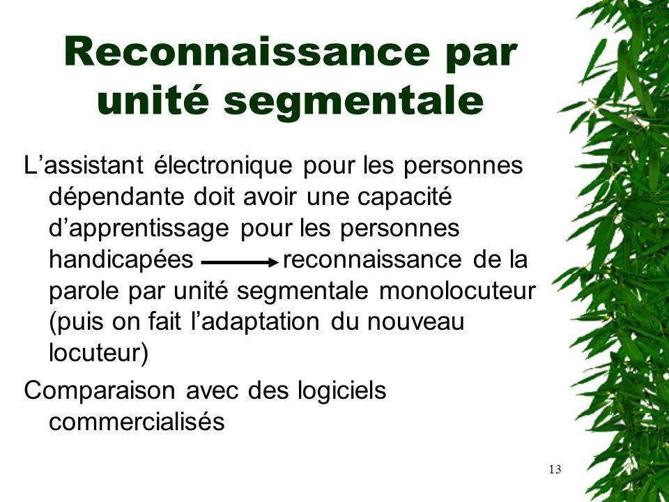 13 Reconnaissance par unité segmentale Lassistant électronique pour les personnes dépendante doit avoir une capacité dapprentissage pour les personnes