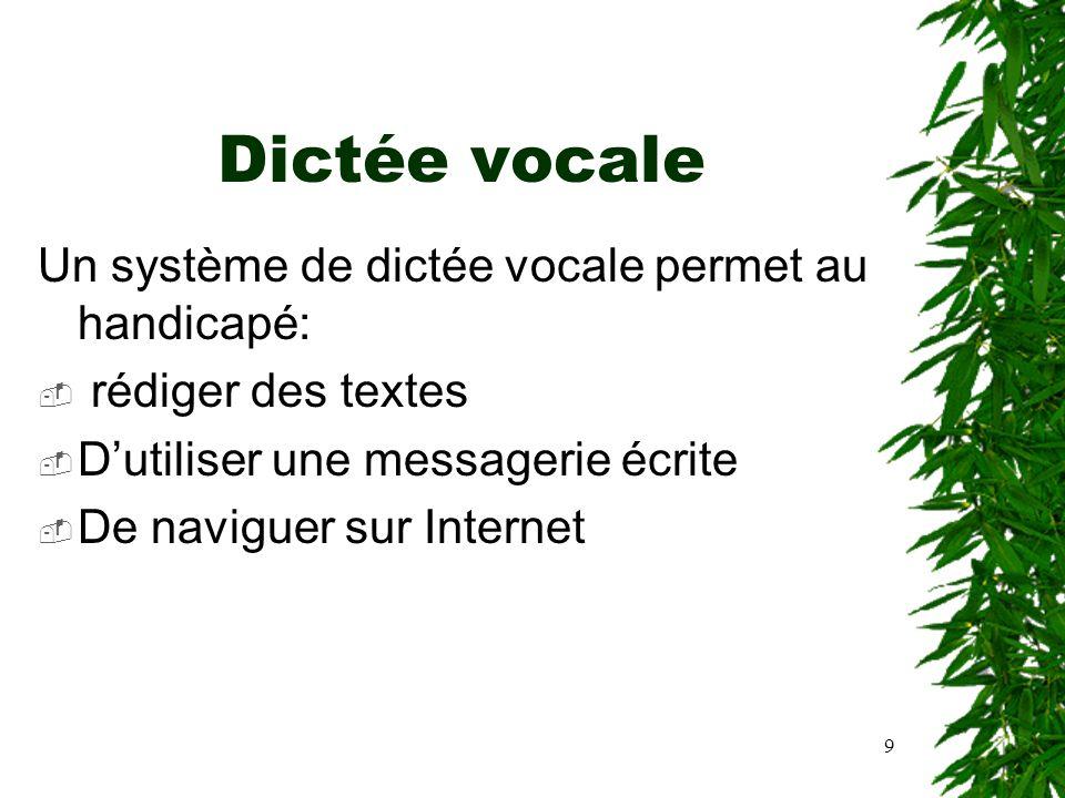 9 Dictée vocale Un système de dictée vocale permet au handicapé: rédiger des textes Dutiliser une messagerie écrite De naviguer sur Internet