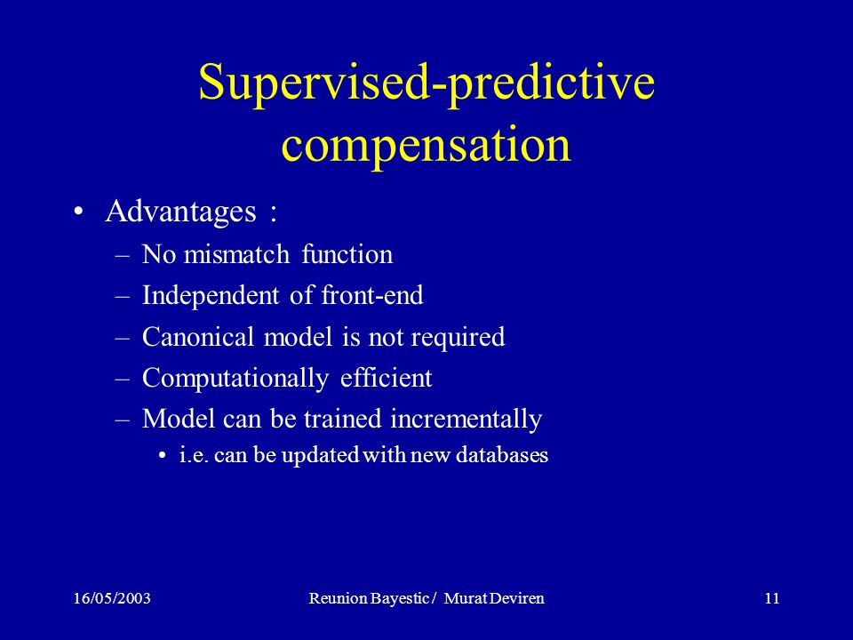 16/05/2003Reunion Bayestic / Murat Deviren11 Supervised-predictive compensation Advantages : –No mismatch function –Independent of front-end –Canonical model is not required –Computationally efficient –Model can be trained incrementally i.e.