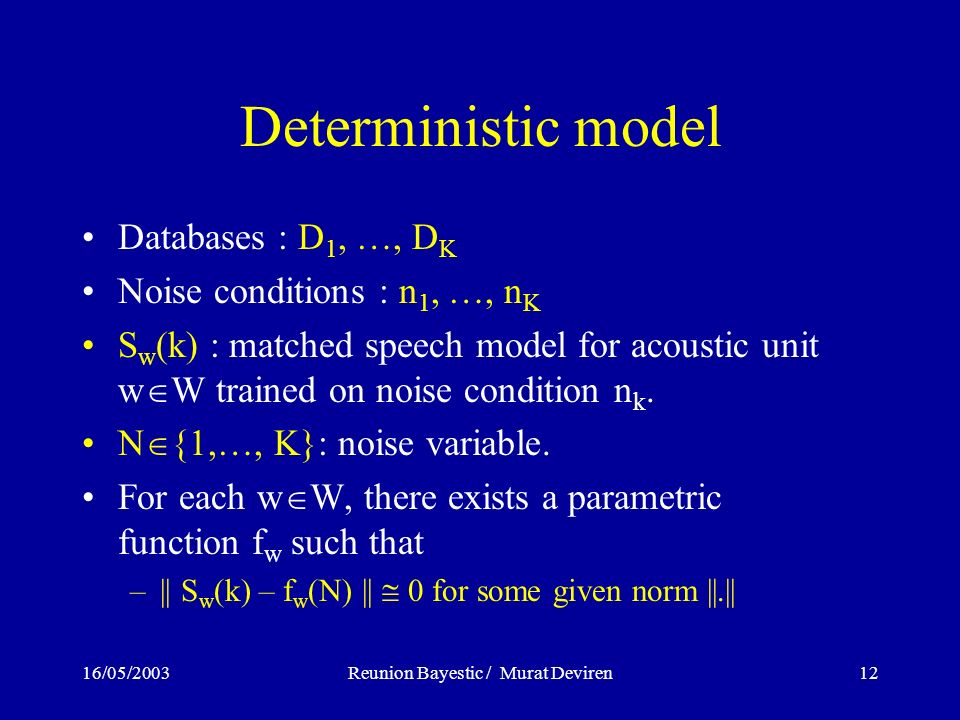 16/05/2003Reunion Bayestic / Murat Deviren12 Deterministic model Databases : D 1, …, D K Noise conditions : n 1, …, n K S w (k) : matched speech model for acoustic unit w W trained on noise condition n k.
