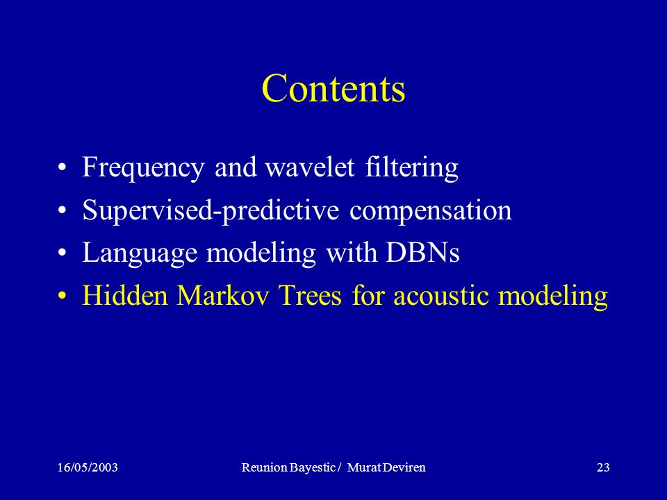 16/05/2003Reunion Bayestic / Murat Deviren23 Contents Frequency and wavelet filtering Supervised-predictive compensation Language modeling with DBNs Hidden Markov Trees for acoustic modeling