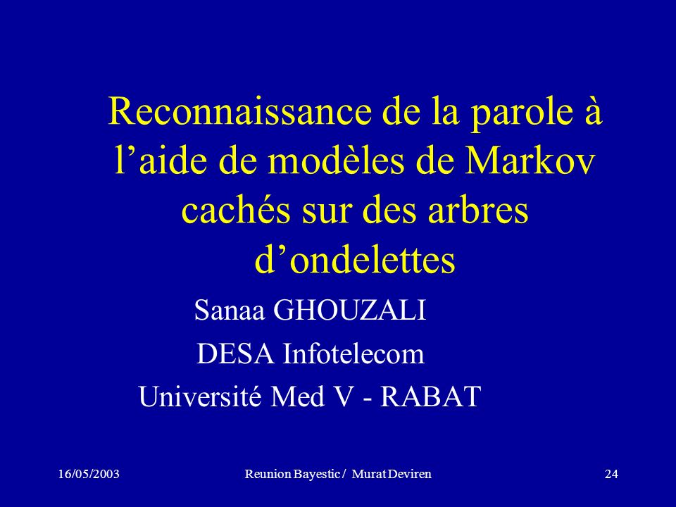 16/05/2003Reunion Bayestic / Murat Deviren24 Reconnaissance de la parole à laide de modèles de Markov cachés sur des arbres dondelettes Sanaa GHOUZALI DESA Infotelecom Université Med V - RABAT