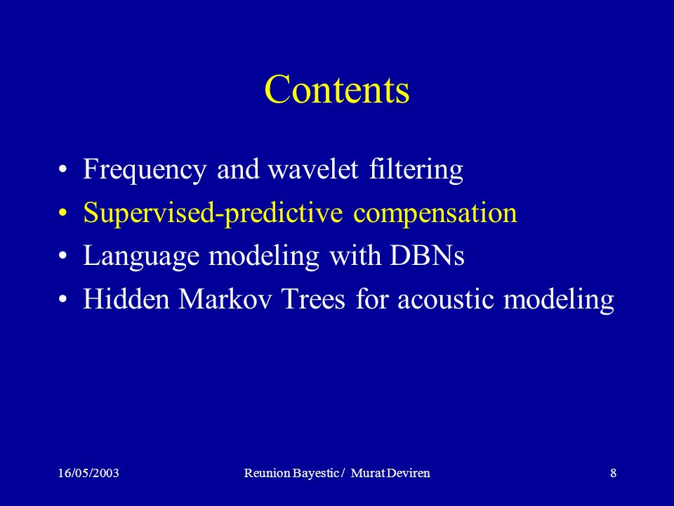 16/05/2003Reunion Bayestic / Murat Deviren8 Contents Frequency and wavelet filtering Supervised-predictive compensation Language modeling with DBNs Hidden Markov Trees for acoustic modeling