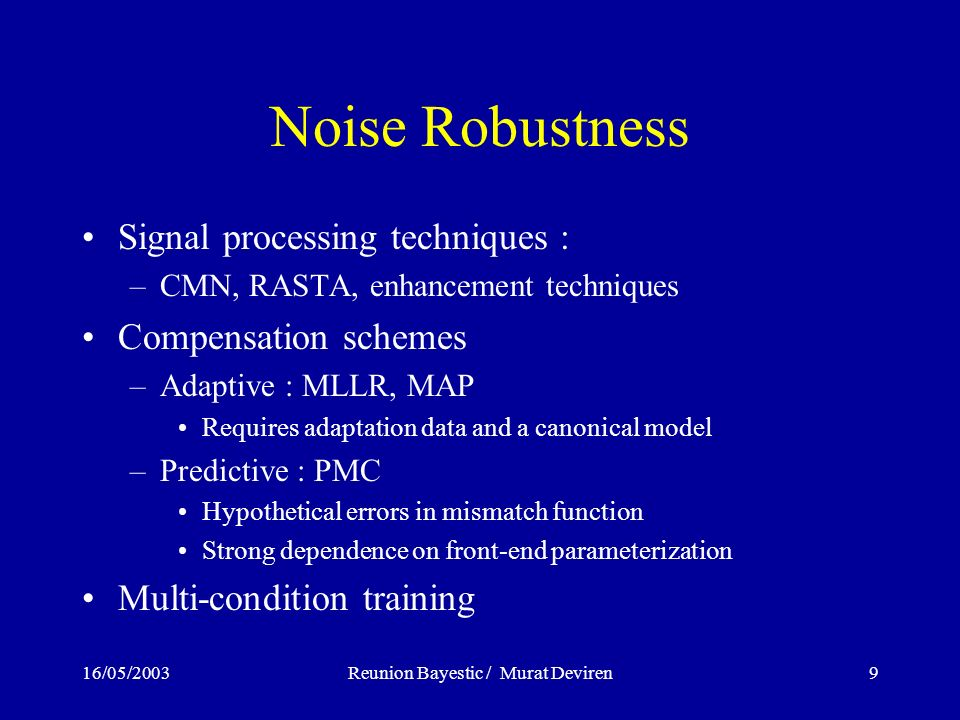 16/05/2003Reunion Bayestic / Murat Deviren9 Noise Robustness Signal processing techniques : –CMN, RASTA, enhancement techniques Compensation schemes –Adaptive : MLLR, MAP Requires adaptation data and a canonical model –Predictive : PMC Hypothetical errors in mismatch function Strong dependence on front-end parameterization Multi-condition training
