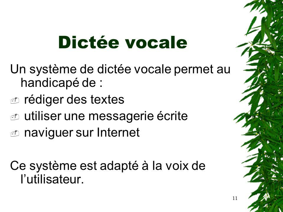 11 Dictée vocale Un système de dictée vocale permet au handicapé de : rédiger des textes utiliser une messagerie écrite naviguer sur Internet Ce systè