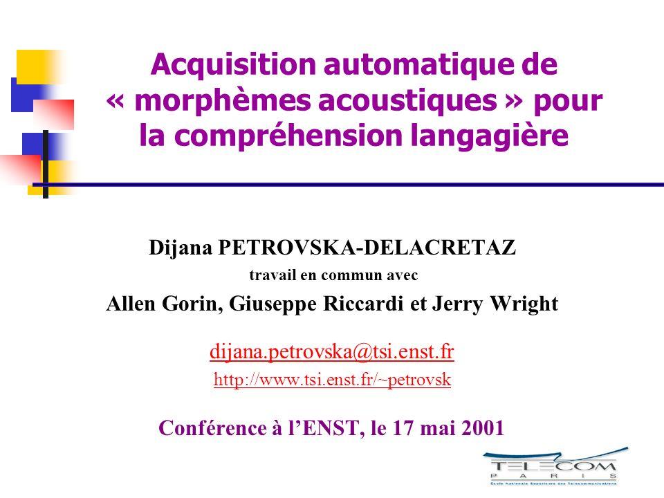Acquisition automatique de « morphèmes acoustiques » pour la compréhension langagière Dijana PETROVSKA-DELACRETAZ travail en commun avec Allen Gorin,