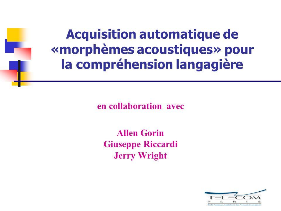 Acquisition automatique de «morphèmes acoustiques» pour la compréhension langagière en collaboration avec Allen Gorin Giuseppe Riccardi Jerry Wright