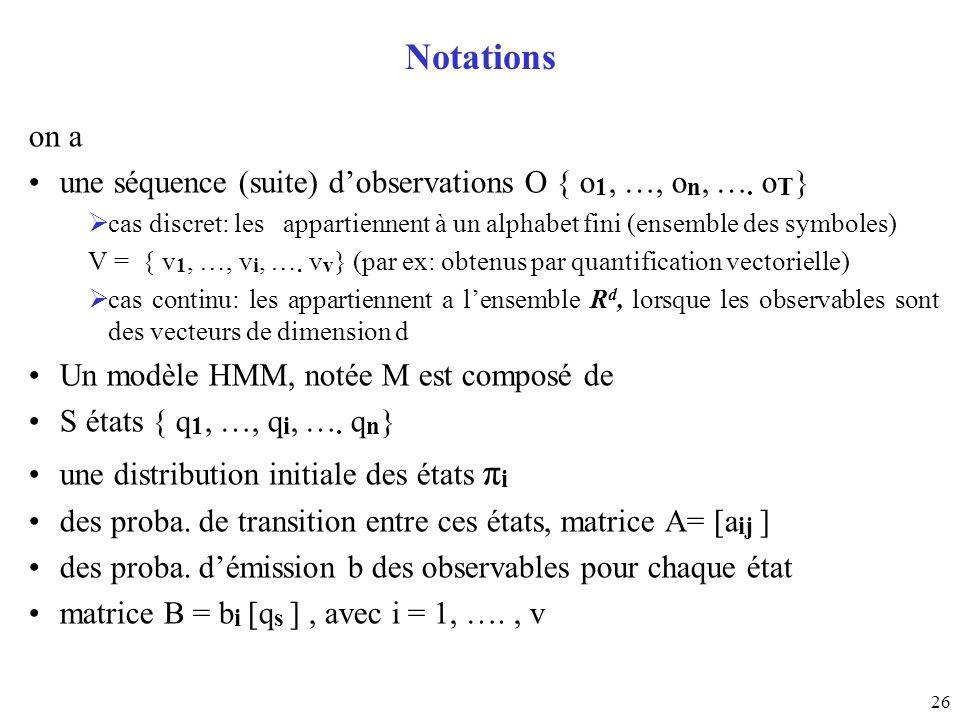 26 Notations on a une séquence (suite) dobservations O { o 1, …, o n, …. o T } cas discret: les appartiennent à un alphabet fini (ensemble des symbole