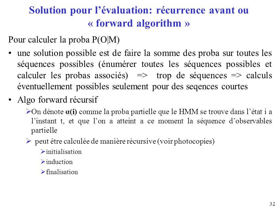 32 Solution pour lévaluation: récurrence avant ou « forward algorithm » Pour calculer la proba P(O|M) une solution possible est de faire la somme des