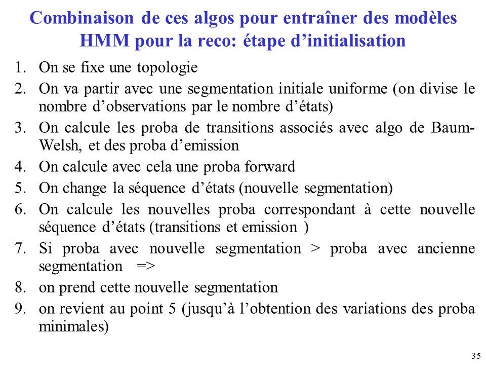 35 Combinaison de ces algos pour entraîner des modèles HMM pour la reco: étape dinitialisation 1.On se fixe une topologie 2.On va partir avec une segm