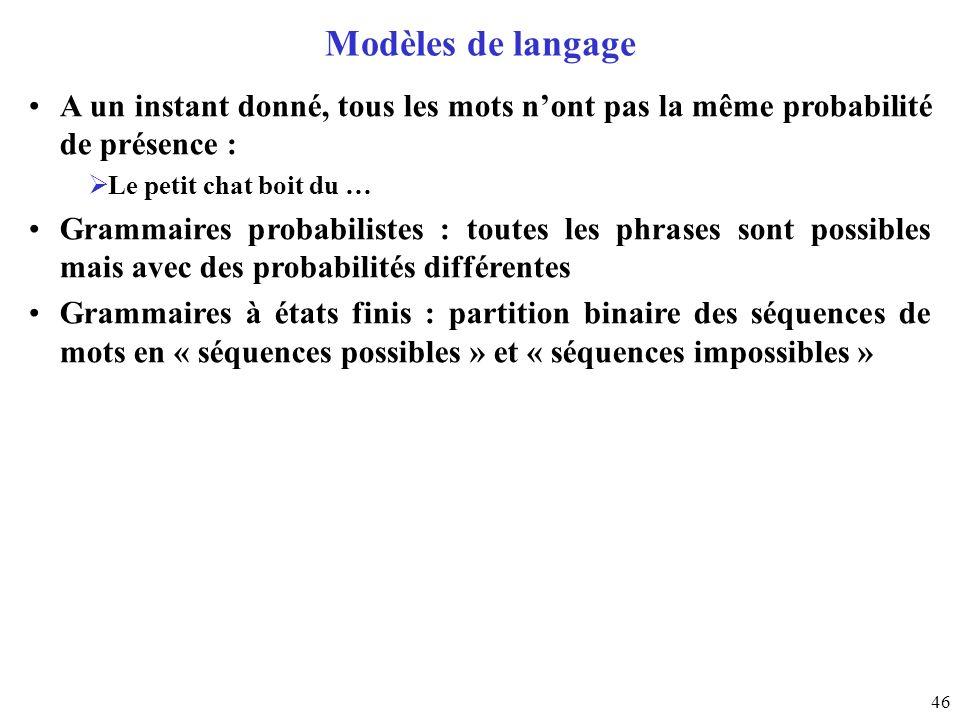 46 Modèles de langage A un instant donné, tous les mots nont pas la même probabilité de présence : Le petit chat boit du … Grammaires probabilistes :