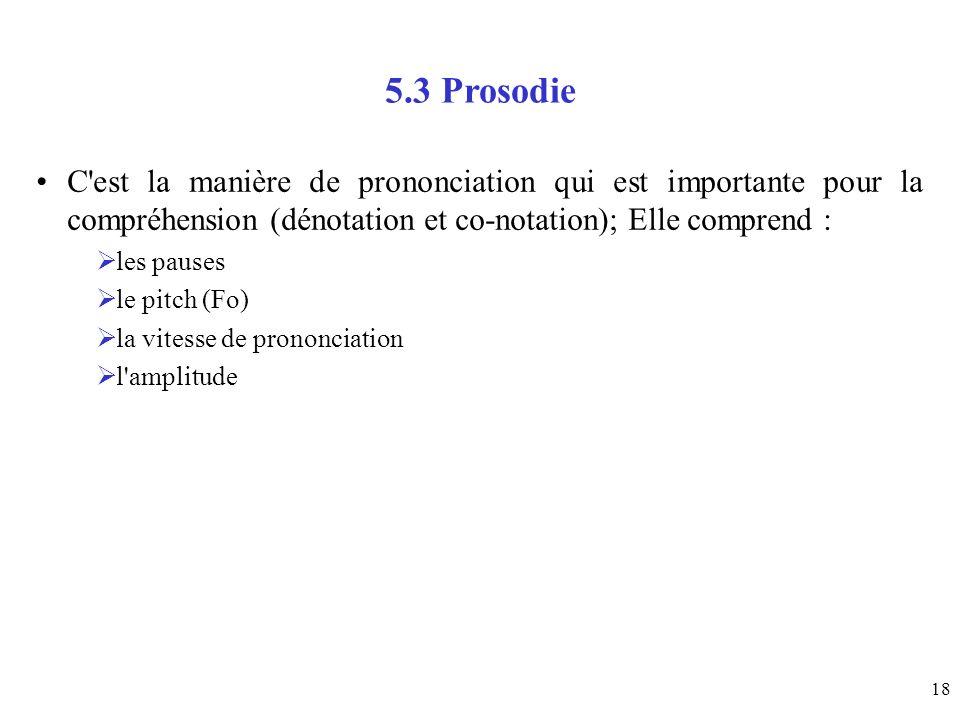 18 5.3 Prosodie C'est la manière de prononciation qui est importante pour la compréhension (dénotation et co-notation); Elle comprend : les pauses le