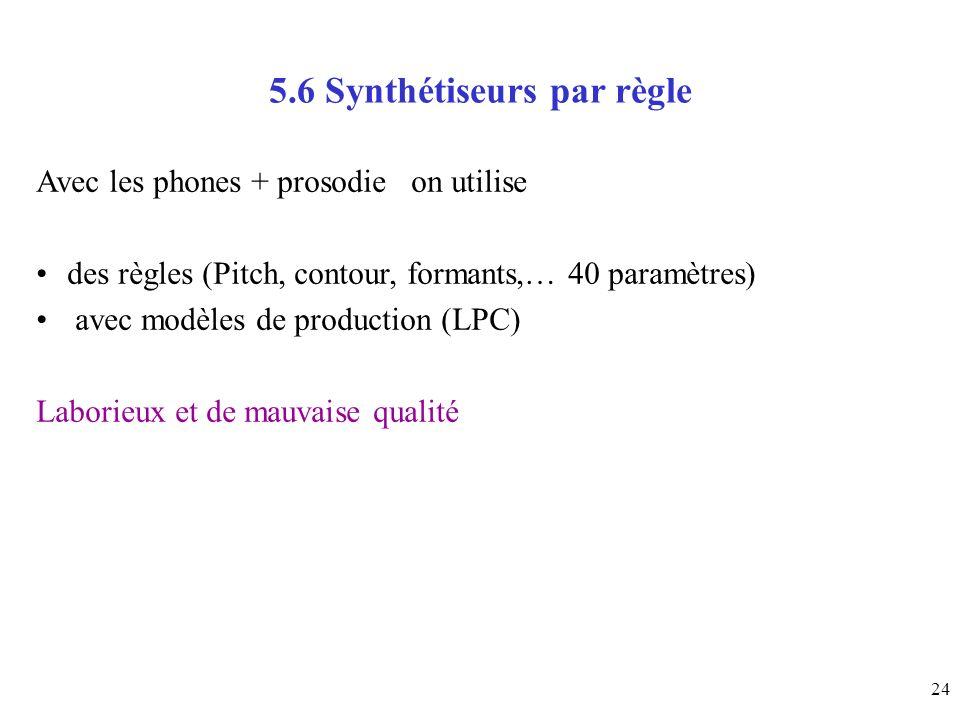 24 5.6 Synthétiseurs par règle Avec les phones + prosodie on utilise des règles (Pitch, contour, formants,… 40 paramètres) avec modèles de production