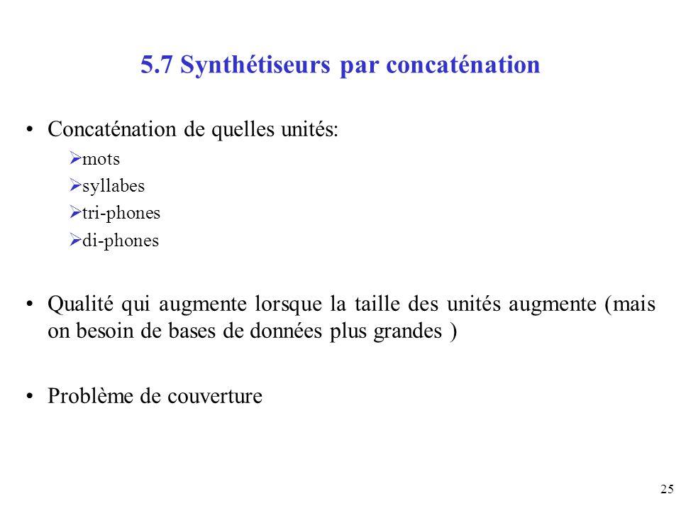 25 5.7 Synthétiseurs par concaténation Concaténation de quelles unités: mots syllabes tri-phones di-phones Qualité qui augmente lorsque la taille des