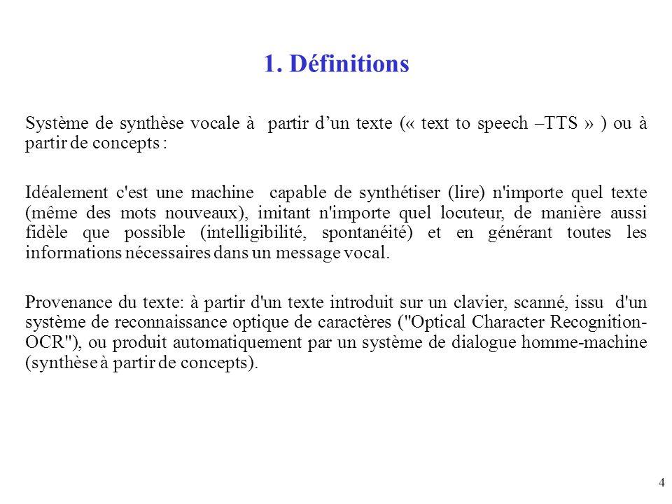 4 1. Définitions Système de synthèse vocale à partir dun texte (« text to speech –TTS » ) ou à partir de concepts : Idéalement c'est une machine capab