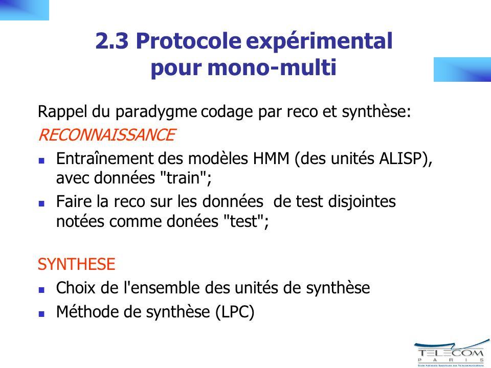 2.3 Protocole expérimental pour mono-multi Rappel du paradygme codage par reco et synthèse: RECONNAISSANCE Entraînement des modèles HMM (des unités ALISP), avec données train ; Faire la reco sur les données de test disjointes notées comme donées test ; SYNTHESE Choix de l ensemble des unités de synthèse Méthode de synthèse (LPC)