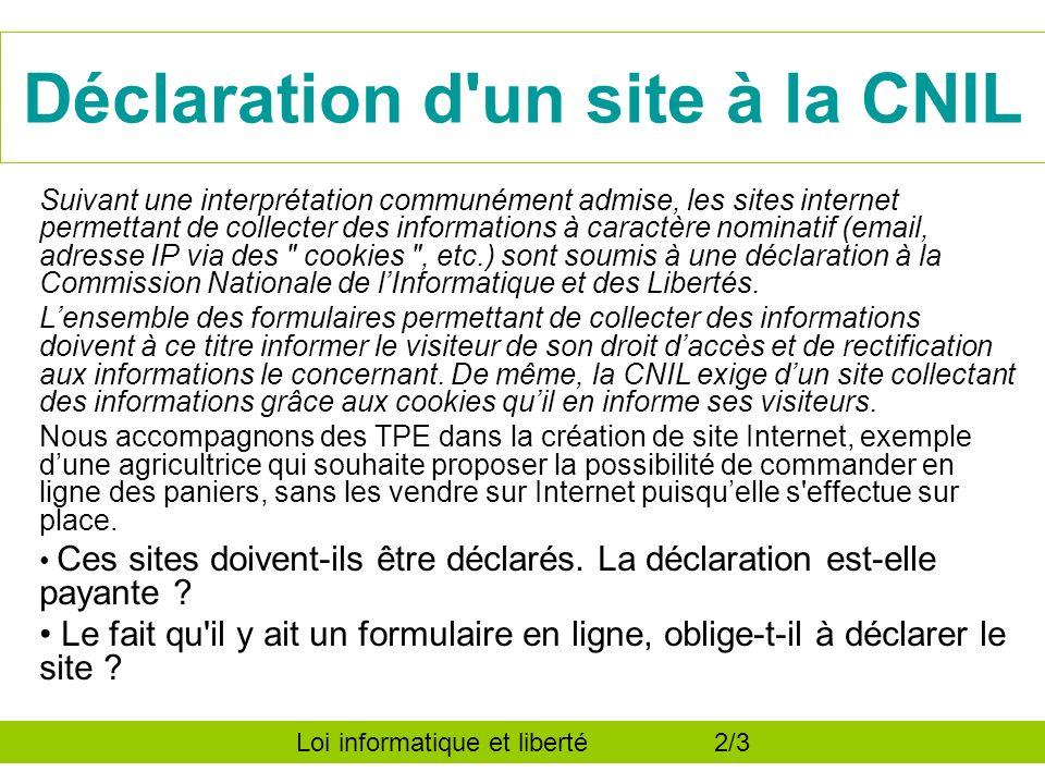 Déclaration d un site à la CNIL Suivant une interprétation communément admise, les sites internet permettant de collecter des informations à caractère nominatif (email, adresse IP via des cookies , etc.) sont soumis à une déclaration à la Commission Nationale de lInformatique et des Libertés.