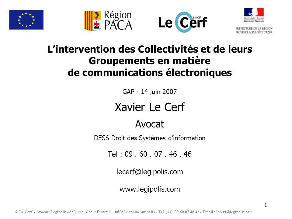 2 PLAN Chapitre Introductif : Les Collectivités et les Groupements compétents en matière de communications électroniques au titre de larticle L1425-1 du CGCT Chapitre I : Le domaine dintervention des Collectivités en matière de communications électroniques Chapitre II : Le formalisme des projets engagés dans le cadre de larticle L1425-1 du CGCT Chapitre III : Les grands principes que tout projet engagés dans le cadre de larticle L1425-1 du CGCT doit respecter Chapitre IV : Les obligations déclaratives imposées par lactivité dopérateur (article L33-1 du CPCE) Chapitre V : Les obligations attachées à la qualité dopérateur Chapitre VI : La procédure de mise en œuvre dun projet L1425-1 du CGCT sous forme de DSP simplifiée Conclusion : Questions / réponses Lintervention des Collectivités en matière de communications électroniques © Le Cerf - Avocat Legipolis - 660, rue Albert Einstein – 06560 Sophia-Antipolis / Tél.