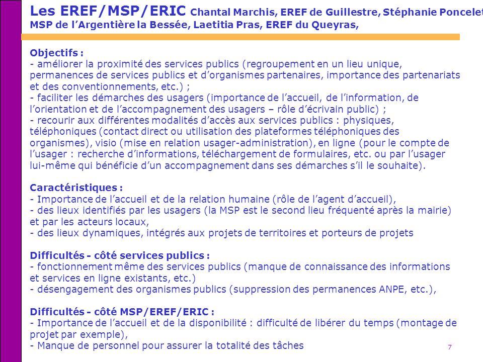 7 Les EREF/MSP/ERIC Chantal Marchis, EREF de Guillestre, Stéphanie Poncelet, MSP de lArgentière la Bessée, Laetitia Pras, EREF du Queyras, Objectifs : - améliorer la proximité des services publics (regroupement en un lieu unique, permanences de services publics et dorganismes partenaires, importance des partenariats et des conventionnements, etc.) ; - faciliter les démarches des usagers (importance de laccueil, de linformation, de lorientation et de laccompagnement des usagers – rôle décrivain public) ; - recourir aux différentes modalités daccès aux services publics : physiques, téléphoniques (contact direct ou utilisation des plateformes téléphoniques des organismes), visio (mise en relation usager-administration), en ligne (pour le compte de lusager : recherche dinformations, téléchargement de formulaires, etc.