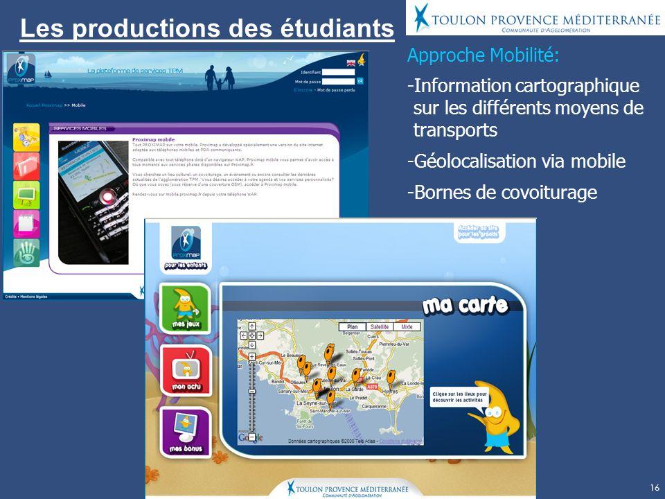 16 Les productions des étudiants Approche Mobilité: -Information cartographique sur les différents moyens de transports -Géolocalisation via mobile -Bornes de covoiturage