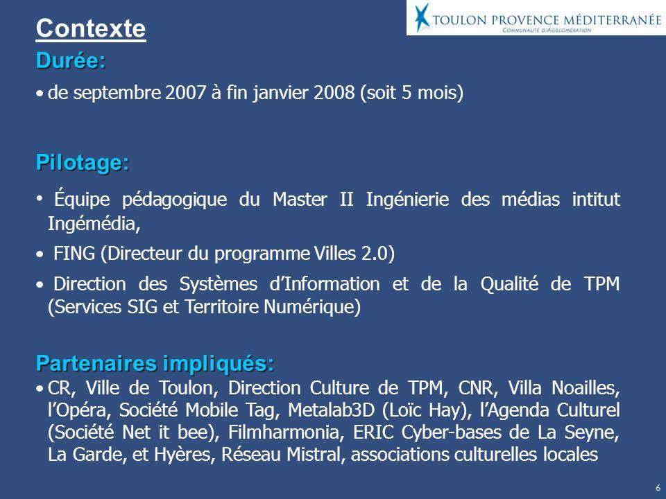 6 Contexte Durée: de septembre 2007 à fin janvier 2008 (soit 5 mois)Pilotage: Équipe pédagogique du Master II Ingénierie des médias intitut Ingémédia, FING (Directeur du programme Villes 2.0) Direction des Systèmes dInformation et de la Qualité de TPM (Services SIG et Territoire Numérique) Partenaires impliqués: CR, Ville de Toulon, Direction Culture de TPM, CNR, Villa Noailles, lOpéra, Société Mobile Tag, Metalab3D (Loïc Hay), lAgenda Culturel (Société Net it bee), Filmharmonia, ERIC Cyber-bases de La Seyne, La Garde, et Hyères, Réseau Mistral, associations culturelles locales